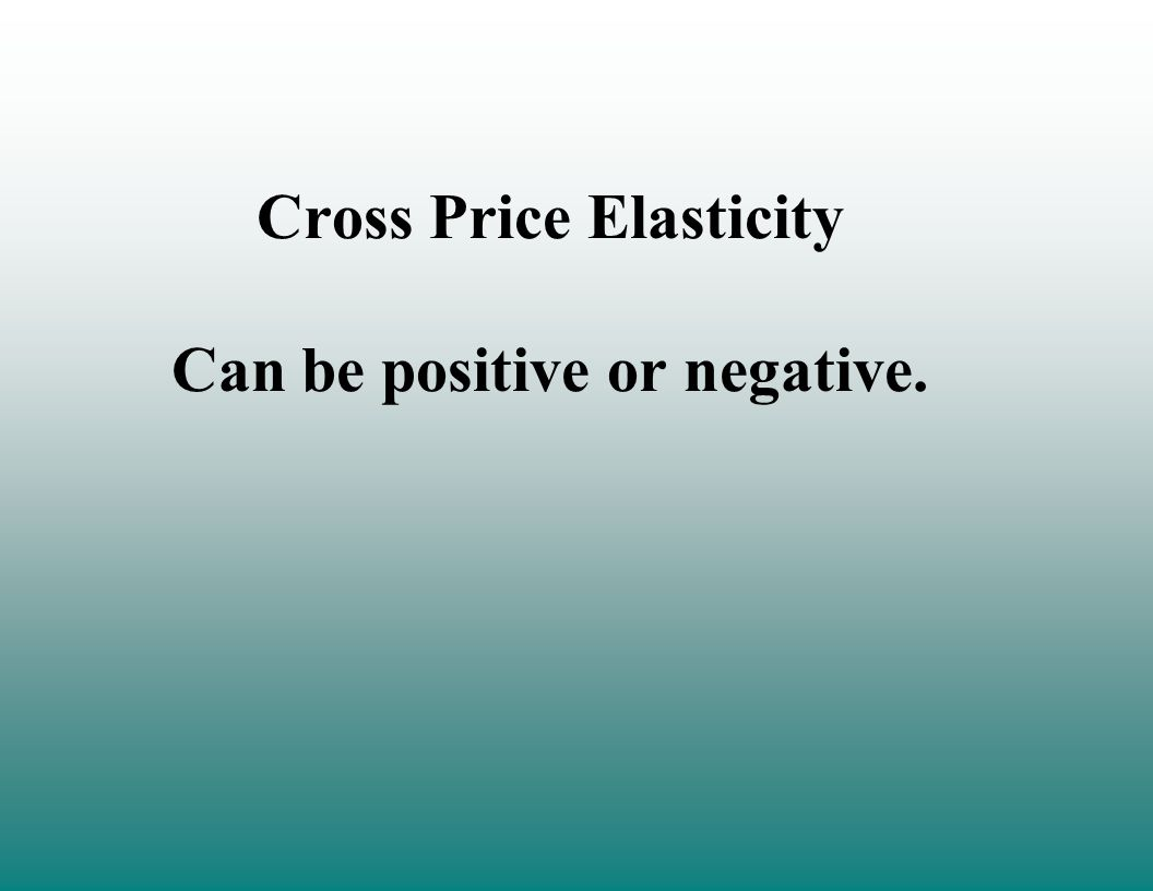 Cross Price Elasticity Can be positive or negative.