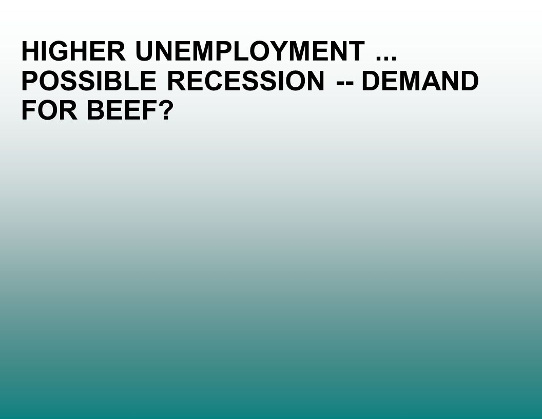 HIGHER UNEMPLOYMENT... POSSIBLE RECESSION -- DEMAND FOR BEEF?