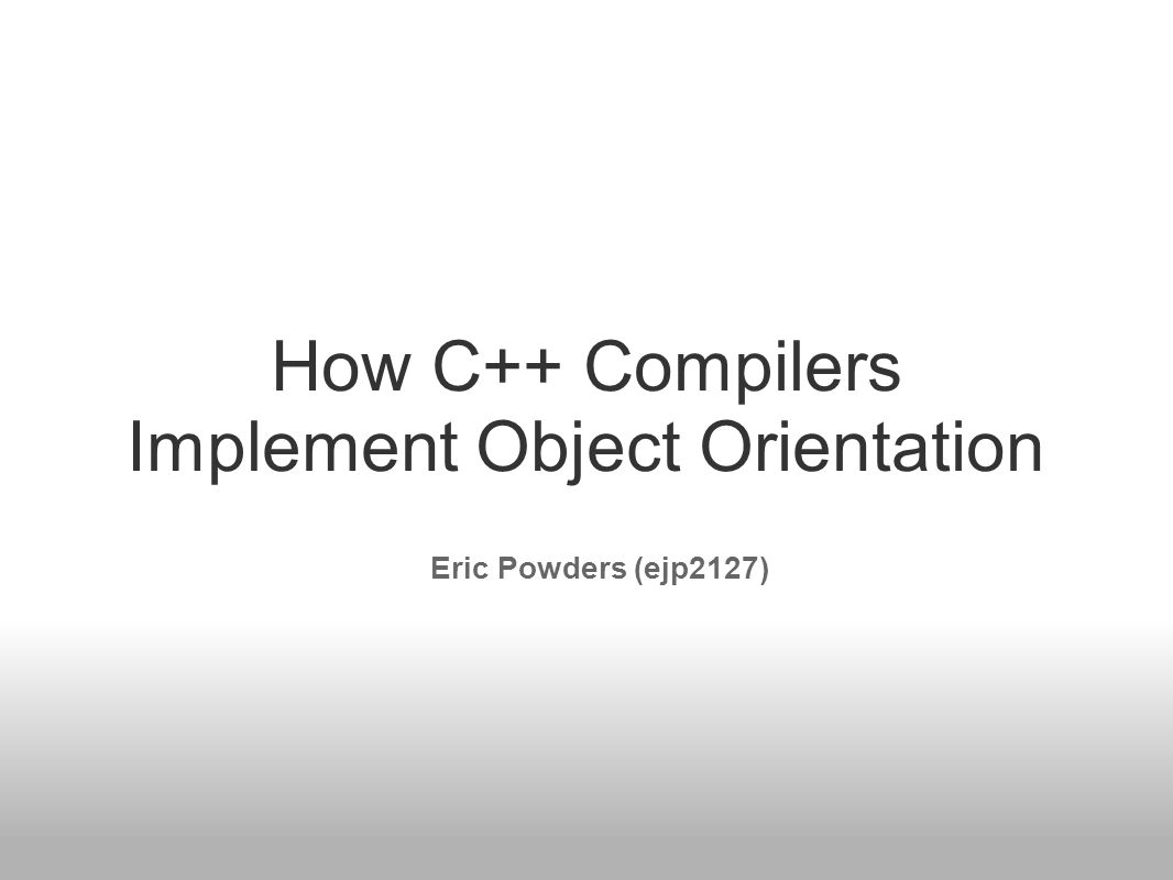 How C++ Compilers Implement Object Orientation Eric Powders (ejp2127)