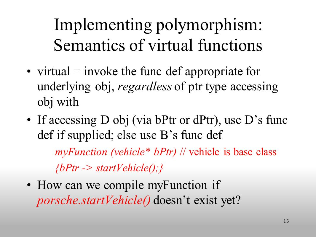 Implementing polymorphism: Semantics of virtual functions virtual = invoke the func def appropriate for underlying obj, regardless of ptr type accessing obj with If accessing D obj (via bPtr or dPtr), use D's func def if supplied; else use B's func def myFunction (vehicle* bPtr) // vehicle is base class {bPtr -> startVehicle();} How can we compile myFunction if porsche.startVehicle() doesn't exist yet.