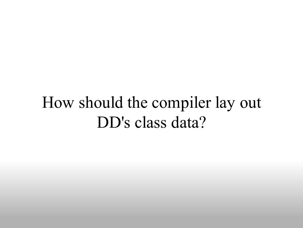 How should the compiler lay out DD s class data?