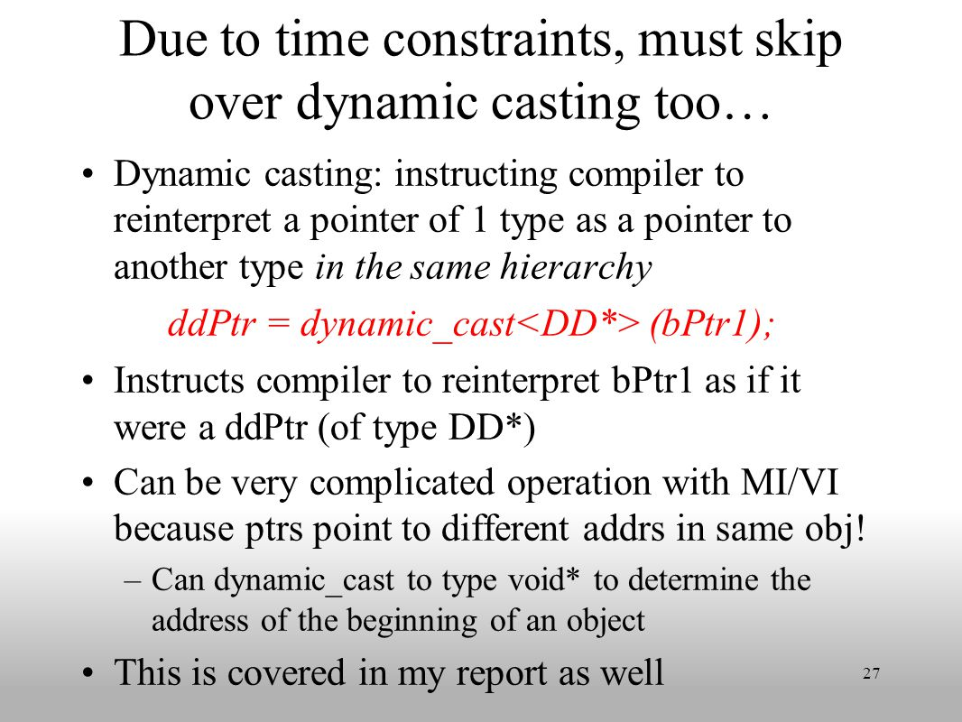 Due to time constraints, must skip over dynamic casting too… Dynamic casting: instructing compiler to reinterpret a pointer of 1 type as a pointer to another type in the same hierarchy ddPtr = dynamic_cast (bPtr1); Instructs compiler to reinterpret bPtr1 as if it were a ddPtr (of type DD*) Can be very complicated operation with MI/VI because ptrs point to different addrs in same obj.