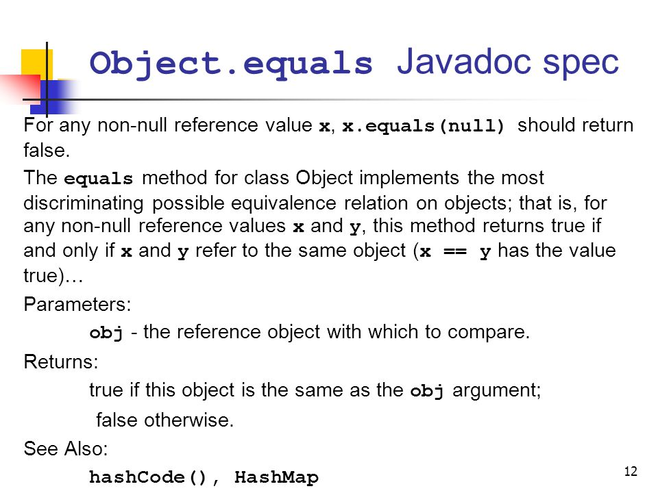 Object.equals Javadoc spec For any non-null reference value x, x.equals(null) should return false. The equals method for class Object implements the m