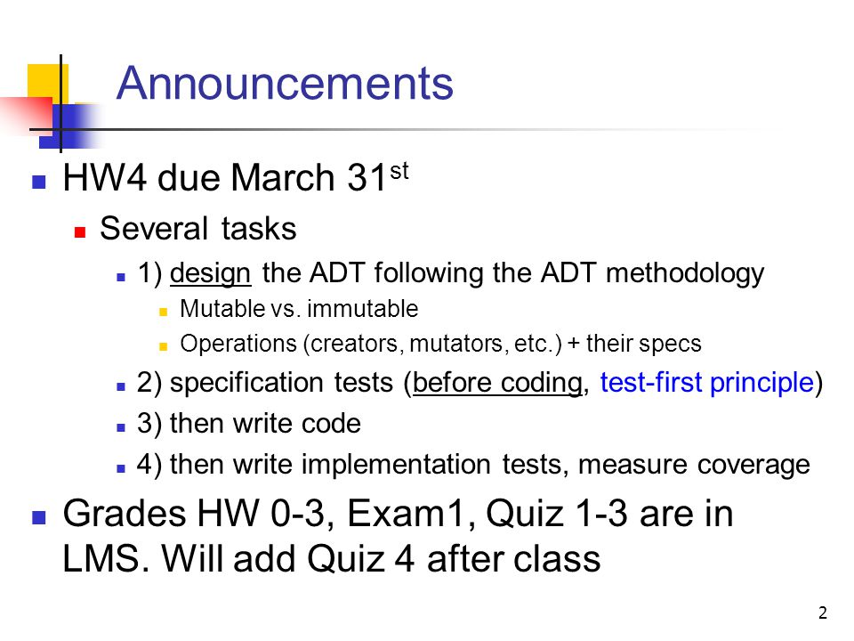 Announcements HW4 due March 31 st Several tasks 1) design the ADT following the ADT methodology Mutable vs. immutable Operations (creators, mutators,