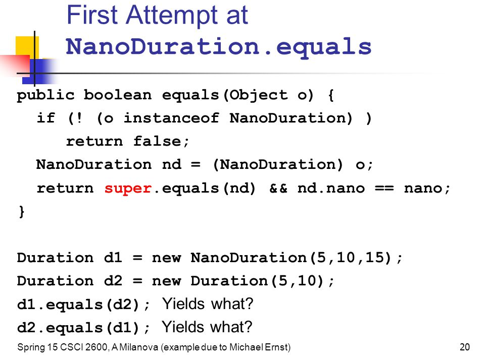 First Attempt at NanoDuration.equals public boolean equals(Object o) { if (! (o instanceof NanoDuration) ) return false; NanoDuration nd = (NanoDurati