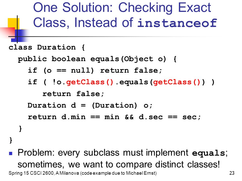 One Solution: Checking Exact Class, Instead of instanceof class Duration { public boolean equals(Object o) { if (o == null) return false; if ( !o.getC
