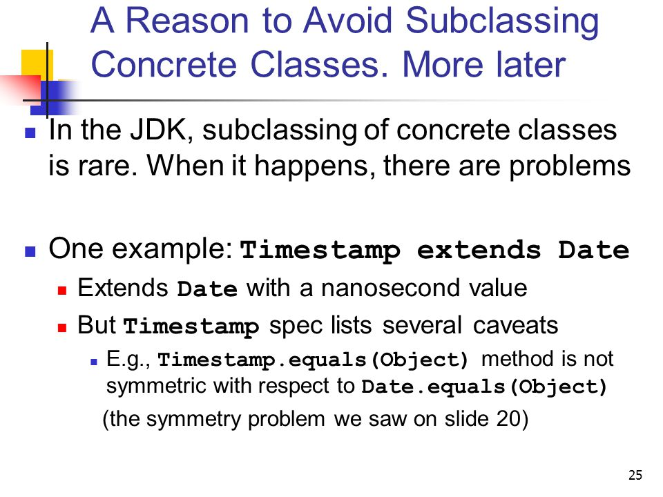 A Reason to Avoid Subclassing Concrete Classes. More later In the JDK, subclassing of concrete classes is rare. When it happens, there are problems On