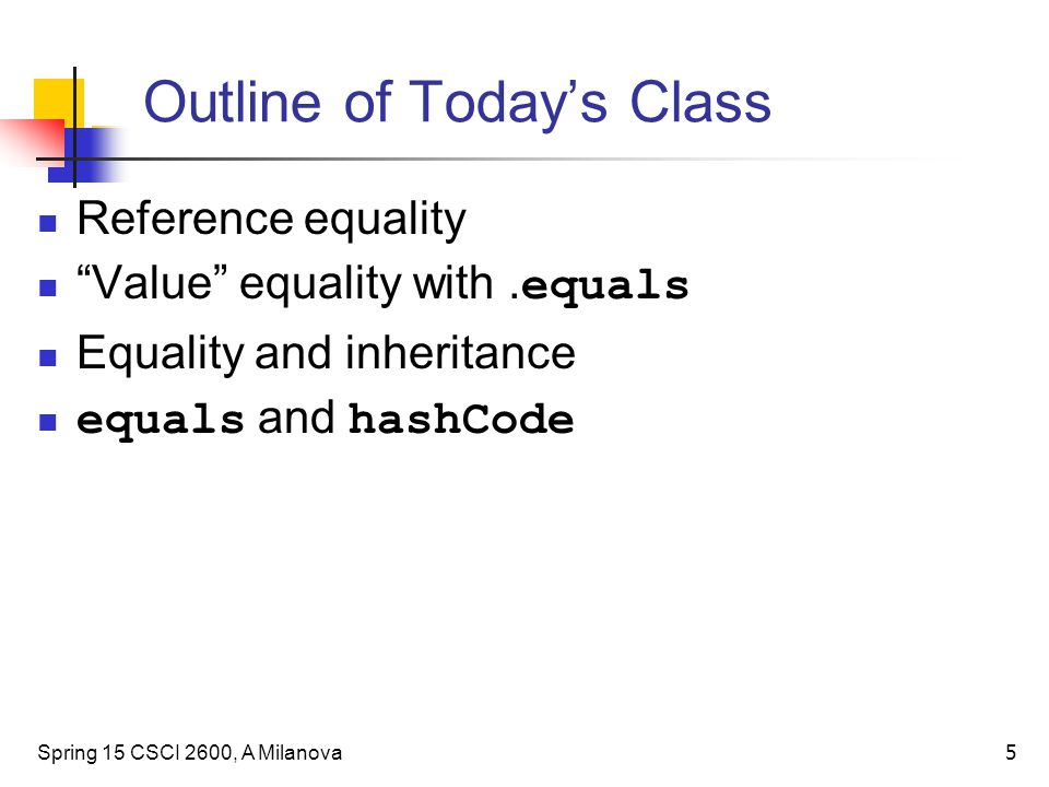 "Outline of Today's Class Reference equality ""Value"" equality with. equals Equality and inheritance equals and hashCode Spring 15 CSCI 2600, A Milanova"
