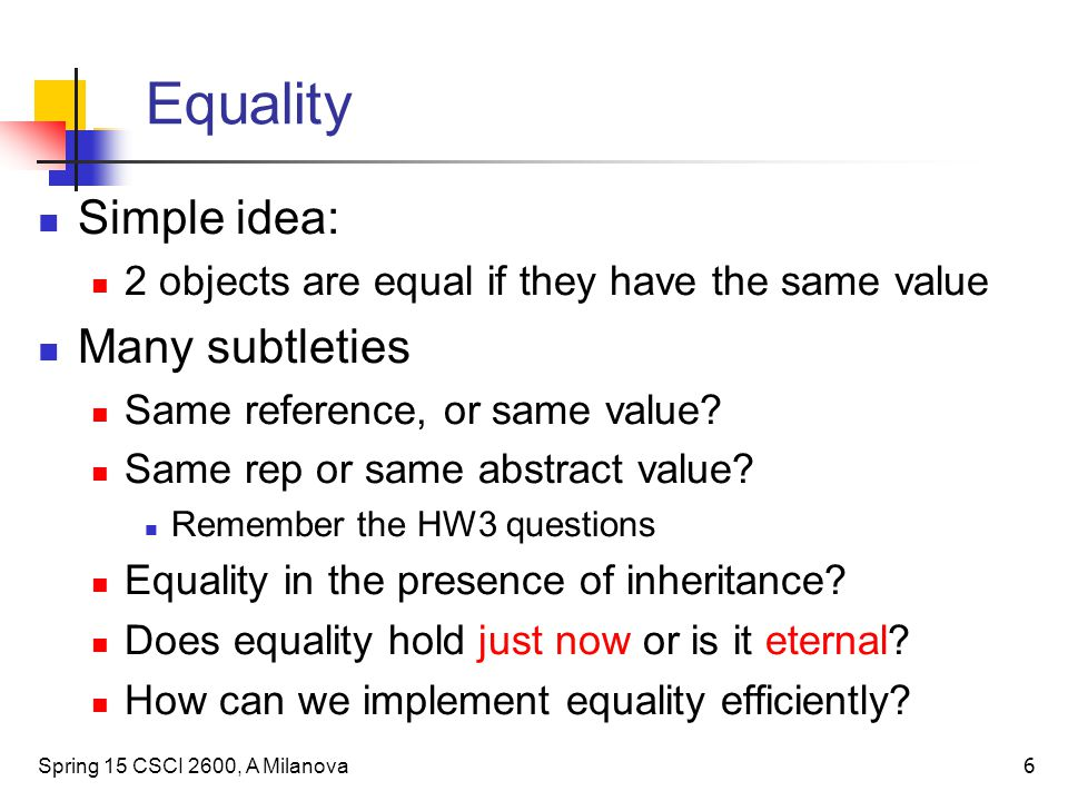 Equality Simple idea: 2 objects are equal if they have the same value Many subtleties Same reference, or same value? Same rep or same abstract value?
