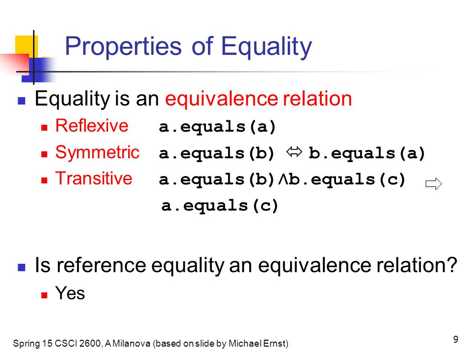Properties of Equality Equality is an equivalence relation Reflexive a.equals(a) Symmetric a.equals(b)  b.equals(a) Transitive a.equals(b) ∧ b.equals