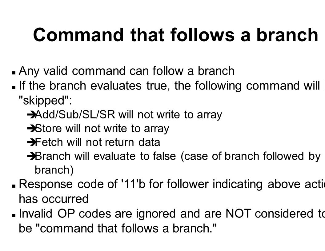 Command that follows a branch n Any valid command can follow a branch n If the branch evaluates true, the following command will be skipped : è Add/Sub/SL/SR will not write to array è Store will not write to array è Fetch will not return data è Branch will evaluate to false (case of branch followed by branch) n Response code of 11 b for follower indicating above action has occurred n Invalid OP codes are ignored and are NOT considered to be command that follows a branch.