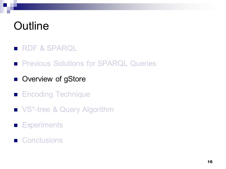 16 RDF & SPARQL Previous Solutions for SPARQL Queries Overview of gStore Encoding Technique VS*-tree & Query Algorithm Experiments Conclusions Outline