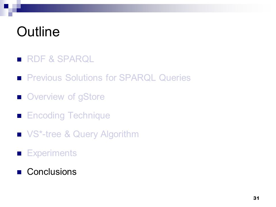 31 RDF & SPARQL Previous Solutions for SPARQL Queries Overview of gStore Encoding Technique VS*-tree & Query Algorithm Experiments Conclusions Outline