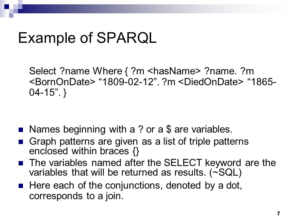 "7 Example of SPARQL Select ?name Where { ?m ?name. ?m ""1809-02-12"". ?m ""1865- 04-15"". } Names beginning with a ? or a $ are variables. Graph patterns"