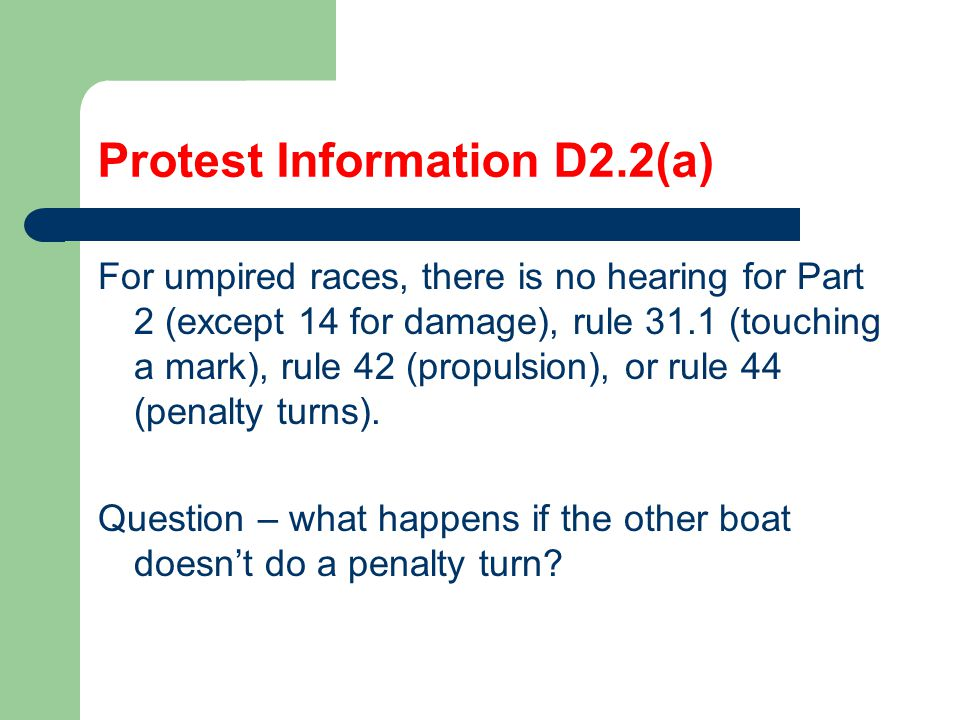 Protest Information D2.2(a) For umpired races, there is no hearing for Part 2 (except 14 for damage), rule 31.1 (touching a mark), rule 42 (propulsion), or rule 44 (penalty turns).
