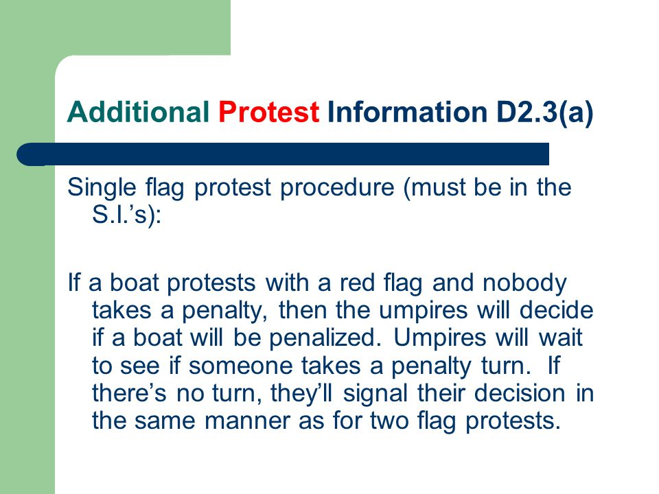Additional Protest Information D2.3(a) Single flag protest procedure (must be in the S.I.'s): If a boat protests with a red flag and nobody takes a penalty, then the umpires will decide if a boat will be penalized.