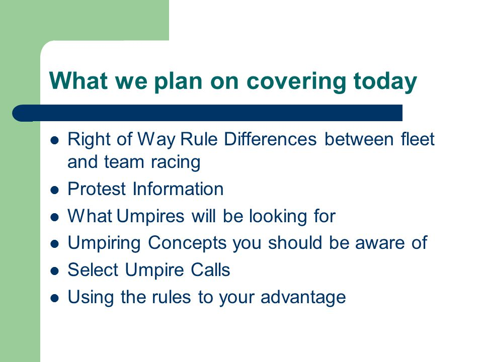 What we plan on covering today Right of Way Rule Differences between fleet and team racing Protest Information What Umpires will be looking for Umpiring Concepts you should be aware of Select Umpire Calls Using the rules to your advantage