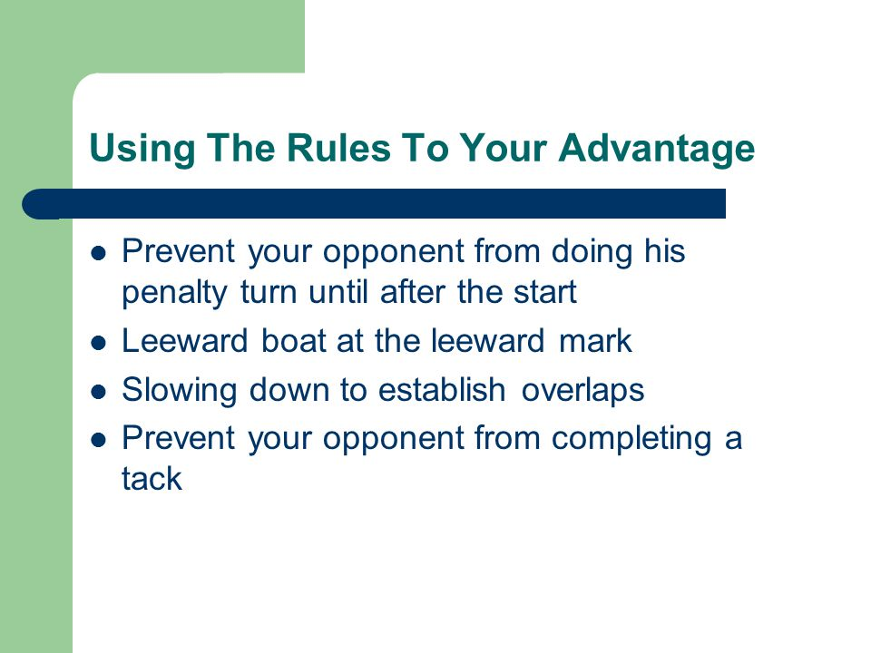 Using The Rules To Your Advantage Prevent your opponent from doing his penalty turn until after the start Leeward boat at the leeward mark Slowing down to establish overlaps Prevent your opponent from completing a tack