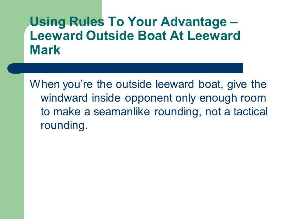 Using Rules To Your Advantage – Leeward Outside Boat At Leeward Mark When you're the outside leeward boat, give the windward inside opponent only enough room to make a seamanlike rounding, not a tactical rounding.