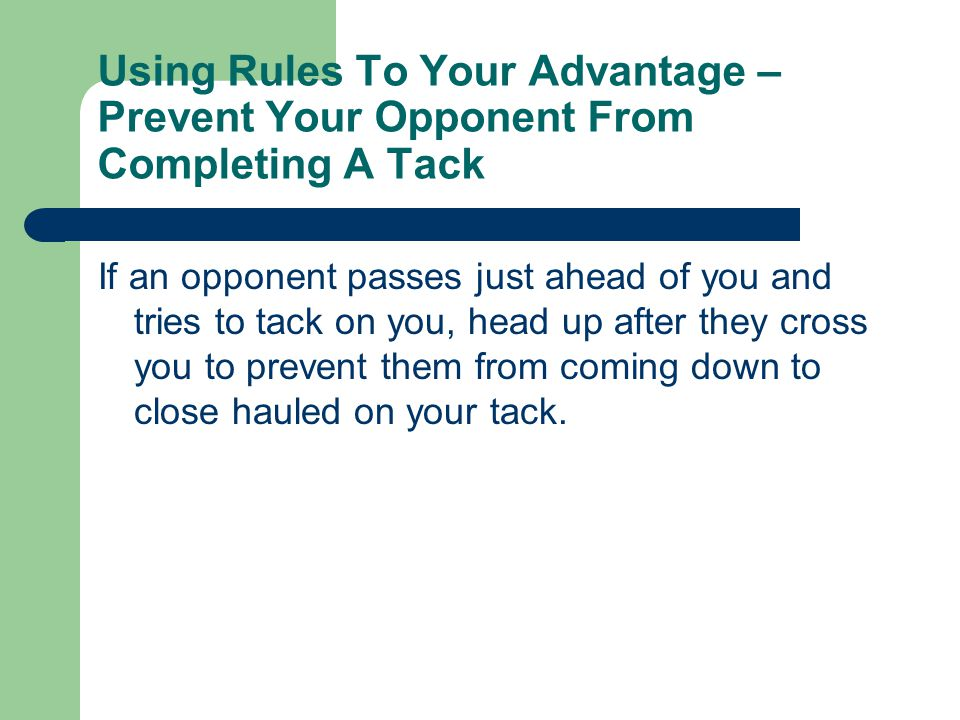 Using Rules To Your Advantage – Prevent Your Opponent From Completing A Tack If an opponent passes just ahead of you and tries to tack on you, head up after they cross you to prevent them from coming down to close hauled on your tack.