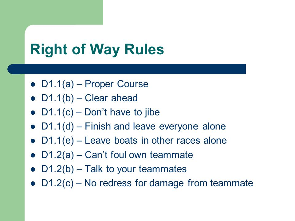 Right of Way Rules D1.1(a) – Proper Course D1.1(b) – Clear ahead D1.1(c) – Don't have to jibe D1.1(d) – Finish and leave everyone alone D1.1(e) – Leave boats in other races alone D1.2(a) – Can't foul own teammate D1.2(b) – Talk to your teammates D1.2(c) – No redress for damage from teammate