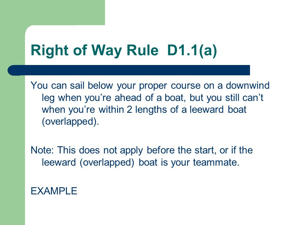 Right of Way Rule D1.1(b) The first sentence of rule 18.2(c) is changed to If a boat was clear ahead at the time she reached the two-length zone, or she later became clear ahead when another boat passed head to wind, the boat clear astern shall thereafter keep clear EXAMPLE