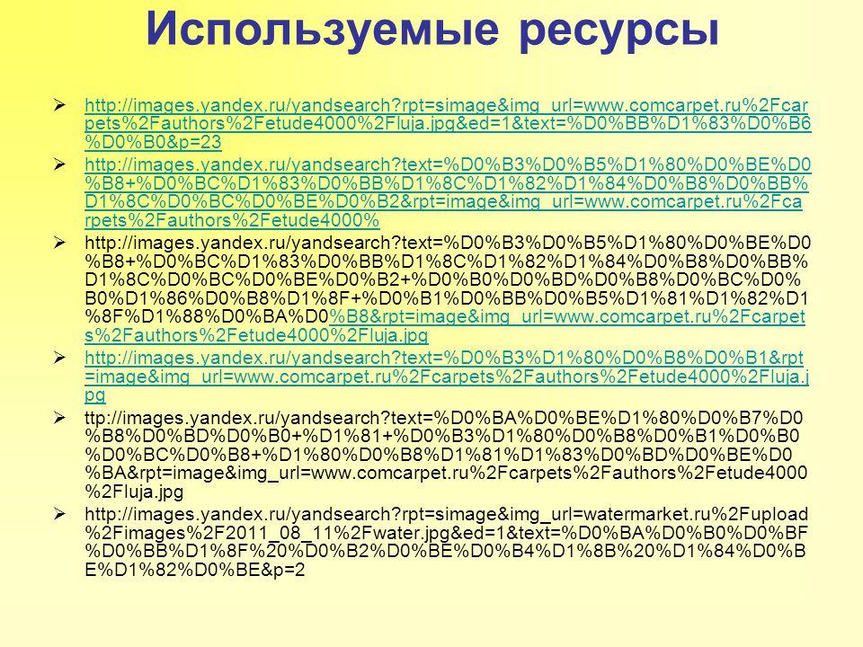 Используемые ресурсы  http://images.yandex.ru/yandsearch rpt=simage&img_url=www.comcarpet.ru%2Fcar pets%2Fauthors%2Fetude4000%2Fluja.jpg&ed=1&text=%D0%BB%D1%83%D0%B6 %D0%B0&p=23 http://images.yandex.ru/yandsearch rpt=simage&img_url=www.comcarpet.ru%2Fcar pets%2Fauthors%2Fetude4000%2Fluja.jpg&ed=1&text=%D0%BB%D1%83%D0%B6 %D0%B0&p=23  http://images.yandex.ru/yandsearch text=%D0%B3%D0%B5%D1%80%D0%BE%D0 %B8+%D0%BC%D1%83%D0%BB%D1%8C%D1%82%D1%84%D0%B8%D0%BB% D1%8C%D0%BC%D0%BE%D0%B2&rpt=image&img_url=www.comcarpet.ru%2Fca rpets%2Fauthors%2Fetude4000% http://images.yandex.ru/yandsearch text=%D0%B3%D0%B5%D1%80%D0%BE%D0 %B8+%D0%BC%D1%83%D0%BB%D1%8C%D1%82%D1%84%D0%B8%D0%BB% D1%8C%D0%BC%D0%BE%D0%B2&rpt=image&img_url=www.comcarpet.ru%2Fca rpets%2Fauthors%2Fetude4000%  http://images.yandex.ru/yandsearch text=%D0%B3%D0%B5%D1%80%D0%BE%D0 %B8+%D0%BC%D1%83%D0%BB%D1%8C%D1%82%D1%84%D0%B8%D0%BB% D1%8C%D0%BC%D0%BE%D0%B2+%D0%B0%D0%BD%D0%B8%D0%BC%D0% B0%D1%86%D0%B8%D1%8F+%D0%B1%D0%BB%D0%B5%D1%81%D1%82%D1 %8F%D1%88%D0%BA%D0%B8&rpt=image&img_url=www.comcarpet.ru%2Fcarpet s%2Fauthors%2Fetude4000%2Fluja.jpg%B8&rpt=image&img_url=www.comcarpet.ru%2Fcarpet s%2Fauthors%2Fetude4000%2Fluja.jpg  http://images.yandex.ru/yandsearch text=%D0%B3%D1%80%D0%B8%D0%B1&rpt =image&img_url=www.comcarpet.ru%2Fcarpets%2Fauthors%2Fetude4000%2Fluja.j pg http://images.yandex.ru/yandsearch text=%D0%B3%D1%80%D0%B8%D0%B1&rpt =image&img_url=www.comcarpet.ru%2Fcarpets%2Fauthors%2Fetude4000%2Fluja.j pg  ttp://images.yandex.ru/yandsearch text=%D0%BA%D0%BE%D1%80%D0%B7%D0 %B8%D0%BD%D0%B0+%D1%81+%D0%B3%D1%80%D0%B8%D0%B1%D0%B0 %D0%BC%D0%B8+%D1%80%D0%B8%D1%81%D1%83%D0%BD%D0%BE%D0 %BA&rpt=image&img_url=www.comcarpet.ru%2Fcarpets%2Fauthors%2Fetude4000 %2Fluja.jpg  http://images.yandex.ru/yandsearch rpt=simage&img_url=watermarket.ru%2Fupload %2Fimages%2F2011_08_11%2Fwater.jpg&ed=1&text=%D0%BA%D0%B0%D0%BF %D0%BB%D1%8F%20%D0%B2%D0%BE%D0%B4%D1%8B%20%D1%84%D0%B E%D1%82%D0%BE&p=2
