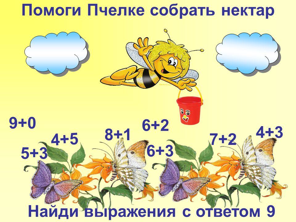Помоги Пчелке собрать нектар 4+5 6+3 7+2 5+3 8+1 4+3 9+0 6+2 Найди выражения с ответом 9