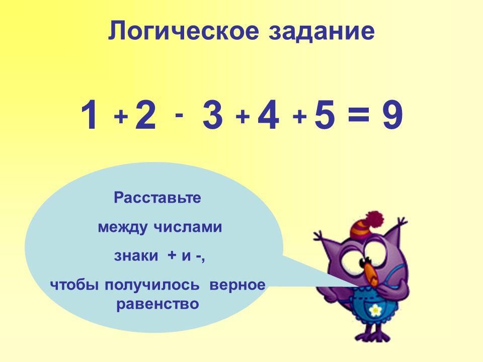 Логическое задание 1 2 3 4 5 = 9 Расставьте между числами знаки + и -, чтобы получилось верное равенство + - ++