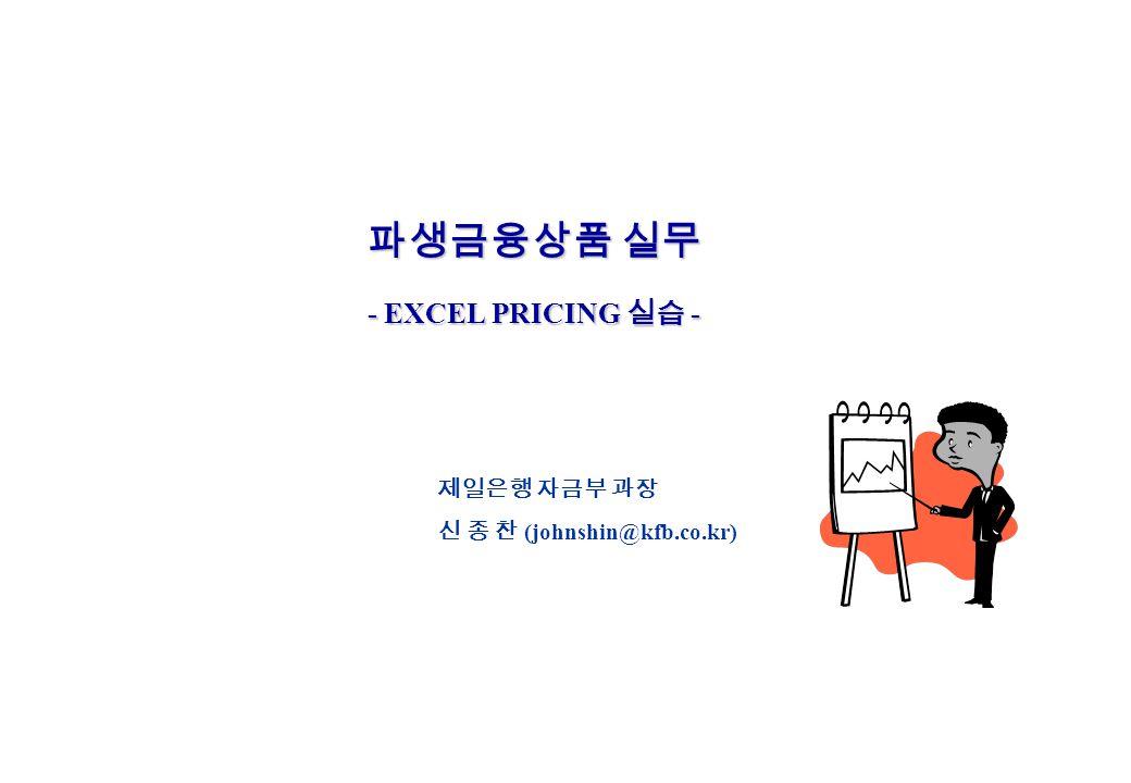 파생금융상품 실무 - EXCEL PRICING 실습 - 제일은행 자금부 과장 신 종 찬 (johnshin@kfb.co.kr)