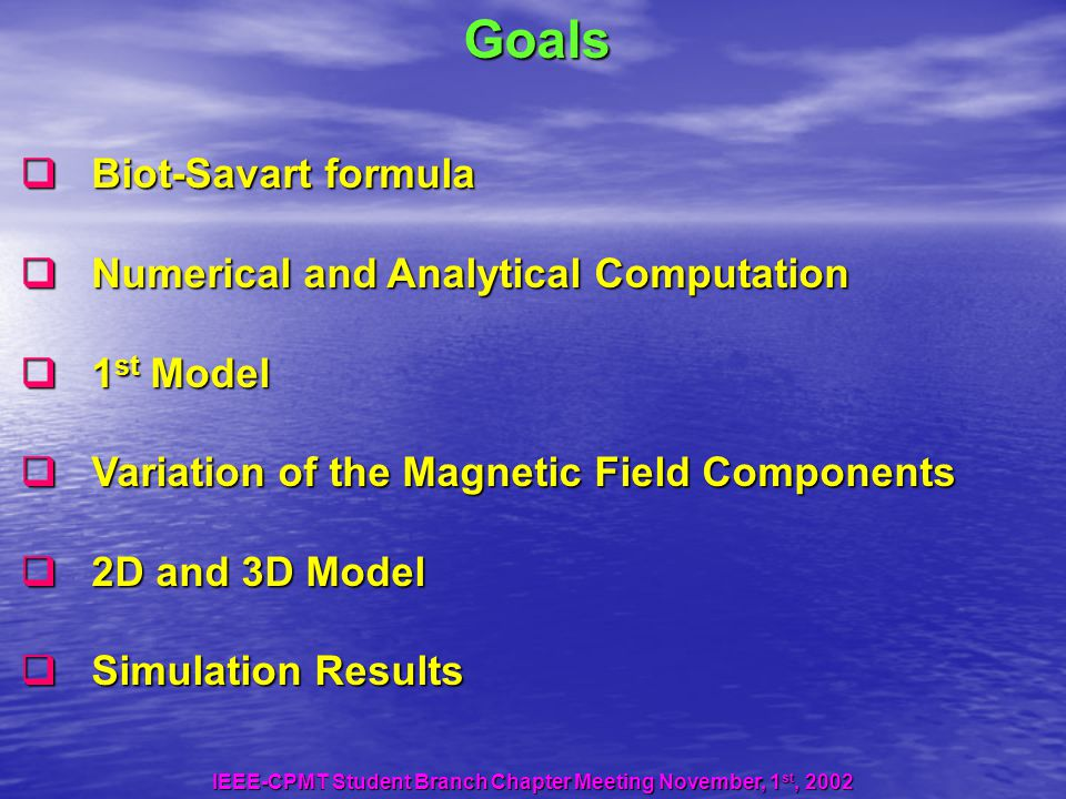 Goals  Biot-Savart formula  Numerical and Analytical Computation  1 st Model  Variation of the Magnetic Field Components  2D and 3D Model  Simulation Results IEEE-CPMT Student Branch Chapter Meeting November, 1 st, 2002
