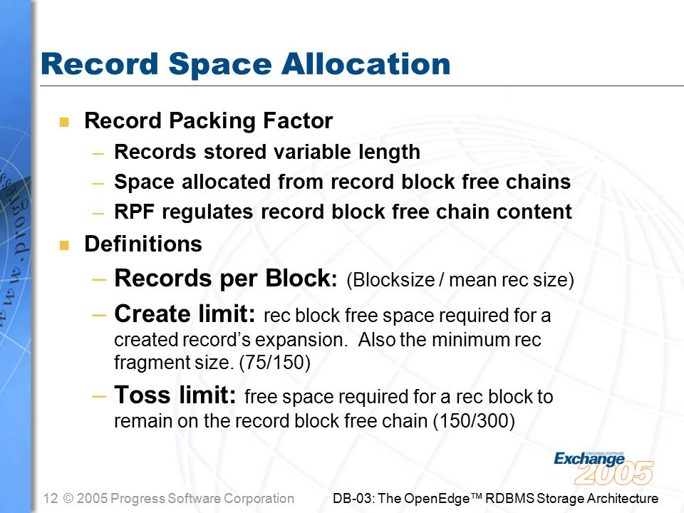 12© 2005 Progress Software Corporation DB-03: The OpenEdge™ RDBMS Storage Architecture Record Space Allocation n Record Packing Factor –Records stored variable length –Space allocated from record block free chains –RPF regulates record block free chain content n Definitions –Records per Block : (Blocksize / mean rec size) –Create limit: rec block free space required for a created record's expansion.