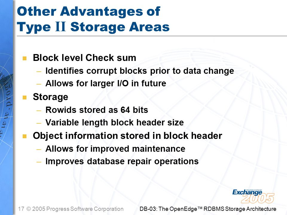 17© 2005 Progress Software Corporation DB-03: The OpenEdge™ RDBMS Storage Architecture Other Advantages of Type II Storage Areas n Block level Check sum –Identifies corrupt blocks prior to data change –Allows for larger I/O in future n Storage –Rowids stored as 64 bits –Variable length block header size n Object information stored in block header –Allows for improved maintenance –Improves database repair operations