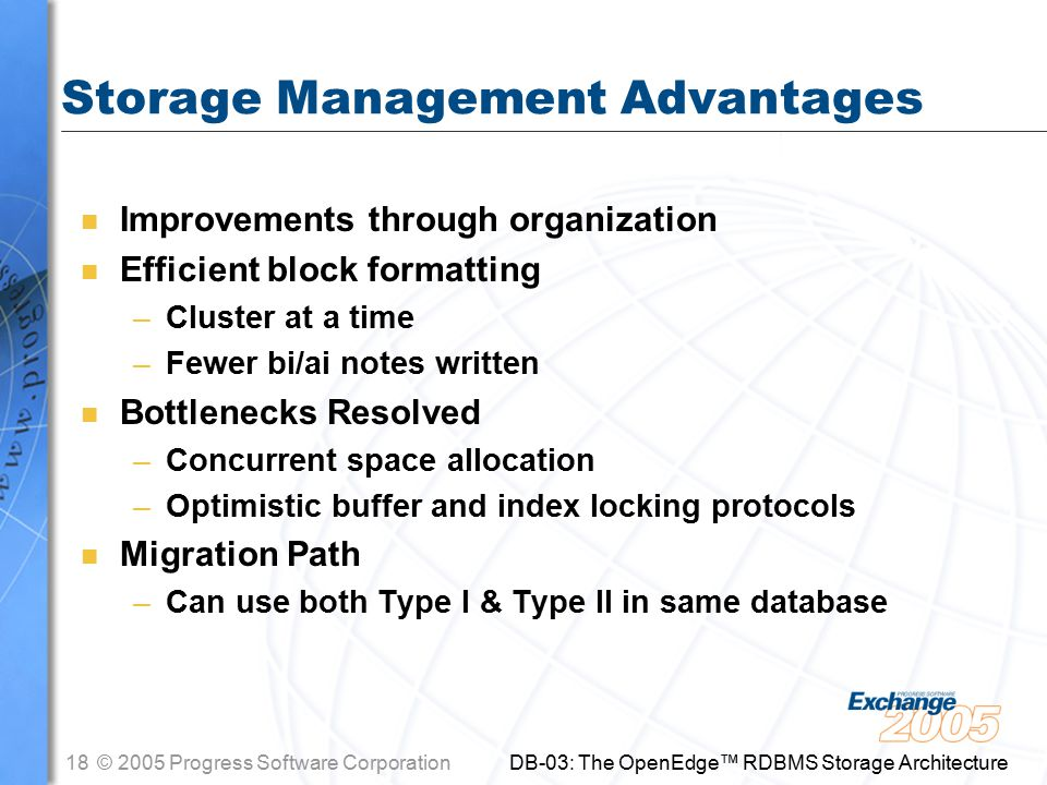 18© 2005 Progress Software Corporation DB-03: The OpenEdge™ RDBMS Storage Architecture Storage Management Advantages n Improvements through organization n Efficient block formatting –Cluster at a time –Fewer bi/ai notes written n Bottlenecks Resolved –Concurrent space allocation –Optimistic buffer and index locking protocols n Migration Path –Can use both Type I & Type II in same database