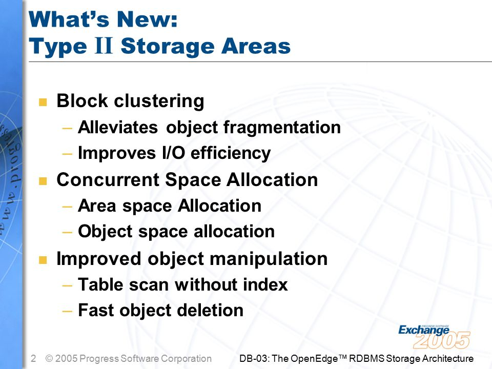 2© 2005 Progress Software Corporation DB-03: The OpenEdge™ RDBMS Storage Architecture What's New: Type II Storage Areas n Block clustering –Alleviates object fragmentation –Improves I/O efficiency n Concurrent Space Allocation –Area space Allocation –Object space allocation n Improved object manipulation –Table scan without index –Fast object deletion