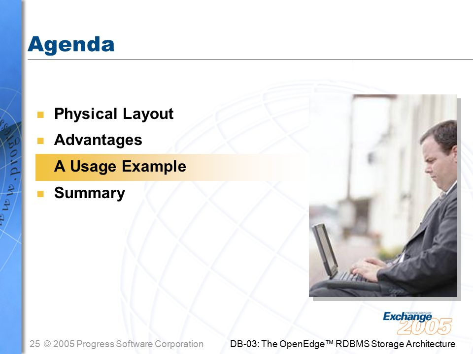 25© 2005 Progress Software Corporation DB-03: The OpenEdge™ RDBMS Storage Architecture Agenda n Physical Layout n Advantages n A Usage Example n Summary