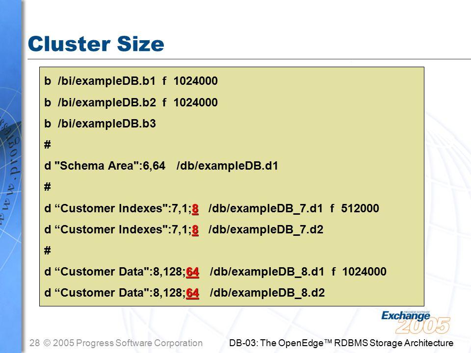 28© 2005 Progress Software Corporation DB-03: The OpenEdge™ RDBMS Storage Architecture Cluster Size b /bi/exampleDB.b1 f 1024000 b /bi/exampleDB.b2 f 1024000 b /bi/exampleDB.b3 # d Schema Area :6,64 /db/exampleDB.d1 # 8 d Customer Indexes :7,1;8 /db/exampleDB_7.d1 f 512000 8 d Customer Indexes :7,1;8 /db/exampleDB_7.d2 # 64 d Customer Data :8,128;64 /db/exampleDB_8.d1 f 1024000 64 d Customer Data :8,128;64 /db/exampleDB_8.d2