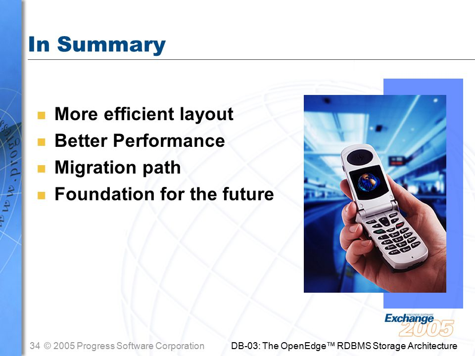 34© 2005 Progress Software Corporation DB-03: The OpenEdge™ RDBMS Storage Architecture In Summary n More efficient layout n Better Performance n Migration path n Foundation for the future