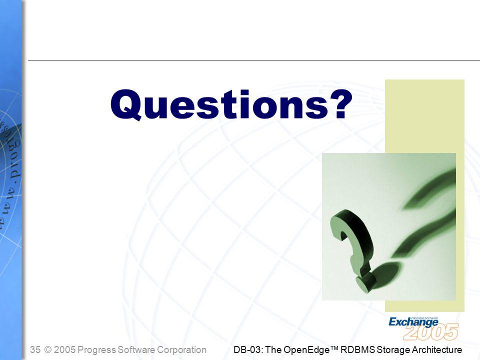 35© 2005 Progress Software Corporation DB-03: The OpenEdge™ RDBMS Storage Architecture Questions