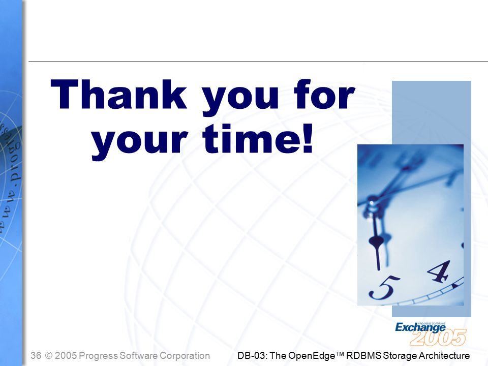 36© 2005 Progress Software Corporation DB-03: The OpenEdge™ RDBMS Storage Architecture Thank you for your time!