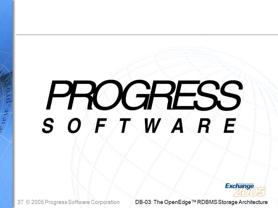 37© 2005 Progress Software Corporation DB-03: The OpenEdge™ RDBMS Storage Architecture