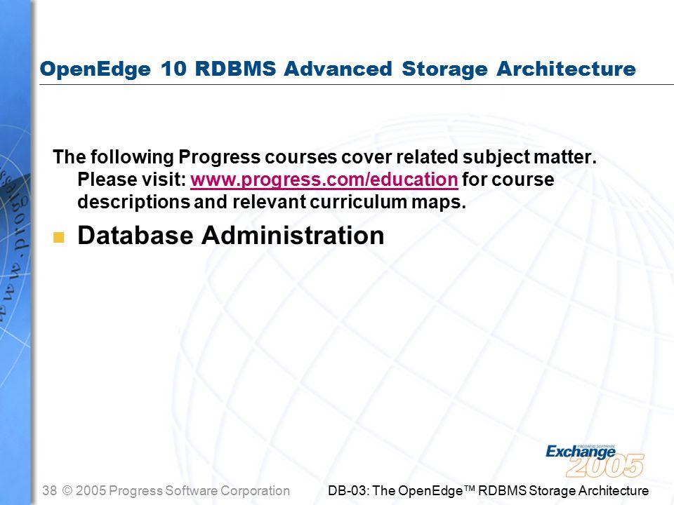 38© 2005 Progress Software Corporation DB-03: The OpenEdge™ RDBMS Storage Architecture OpenEdge 10 RDBMS Advanced Storage Architecture The following Progress courses cover related subject matter.