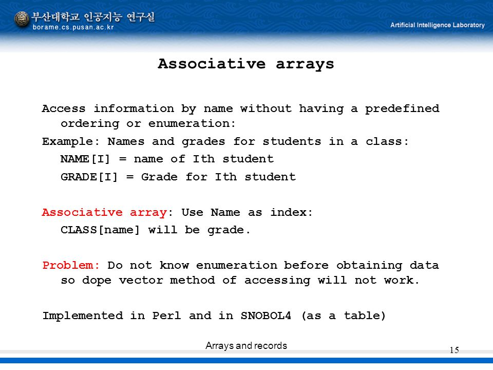 Arrays and records 15 Associative arrays Access information by name without having a predefined ordering or enumeration: Example: Names and grades for