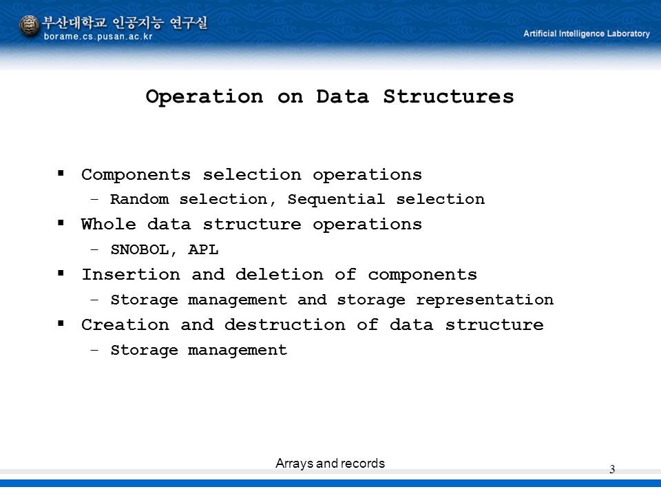 Arrays and records 3 Operation on Data Structures  Components selection operations –Random selection, Sequential selection  Whole data structure ope