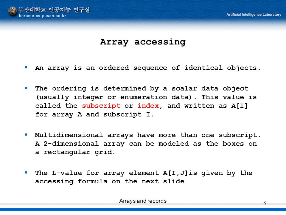 Arrays and records 5 Array accessing  An array is an ordered sequence of identical objects.  The ordering is determined by a scalar data object (usu