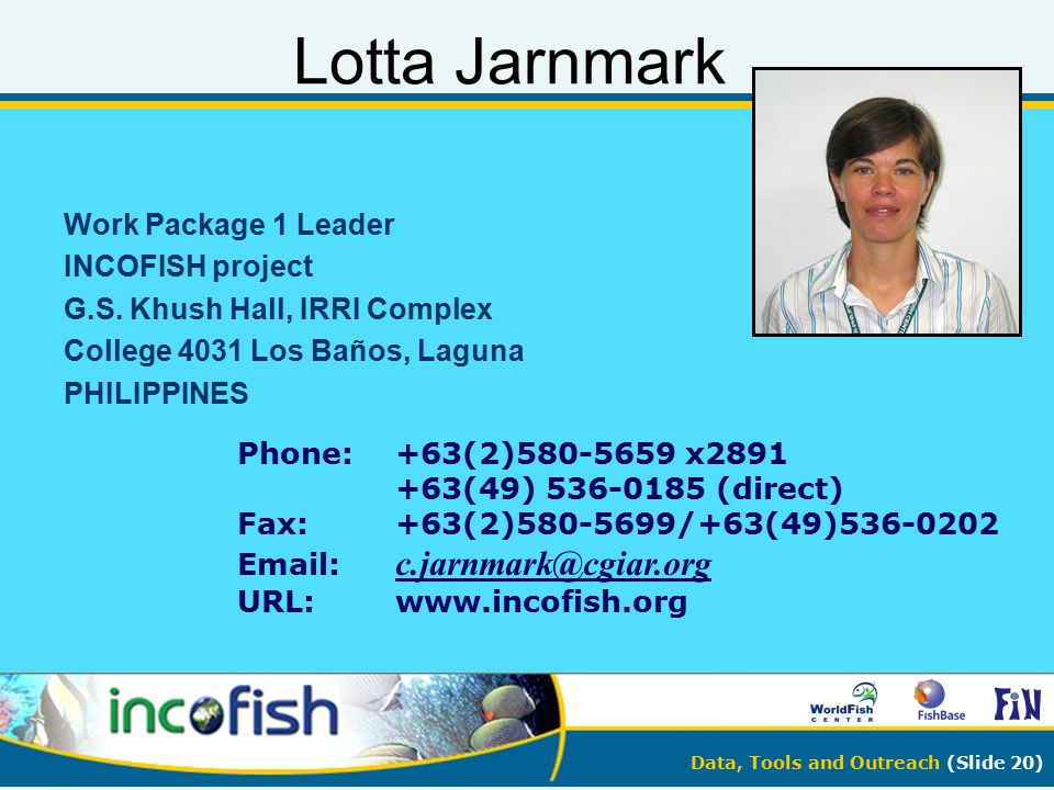Data, Tools and Outreach (Slide 20) Lotta Jarnmark Work Package 1 Leader INCOFISH project G.S. Khush Hall, IRRI Complex College 4031 Los Baños, Laguna