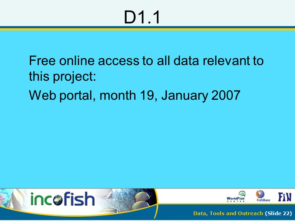 Data, Tools and Outreach (Slide 22) D1.1 Free online access to all data relevant to this project: Web portal, month 19, January 2007