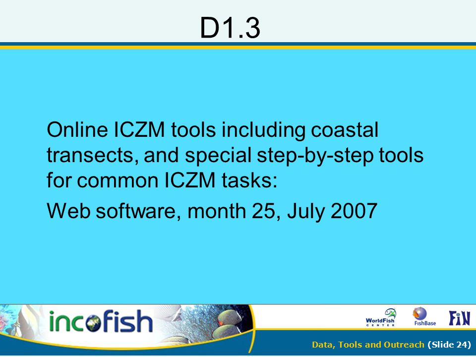 Data, Tools and Outreach (Slide 24) D1.3 Online ICZM tools including coastal transects, and special step-by-step tools for common ICZM tasks: Web soft