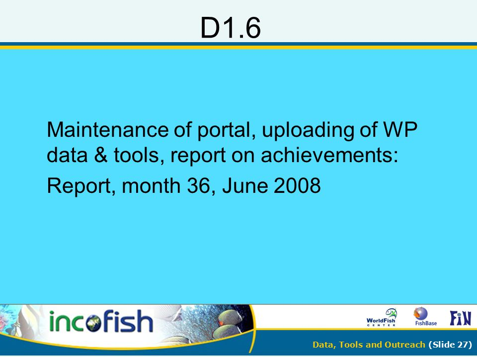Data, Tools and Outreach (Slide 27) D1.6 Maintenance of portal, uploading of WP data & tools, report on achievements: Report, month 36, June 2008