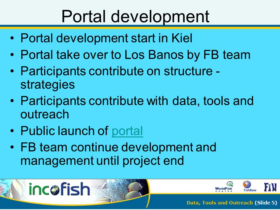 Data, Tools and Outreach (Slide 5) Portal development Portal development start in Kiel Portal take over to Los Banos by FB team Participants contribut